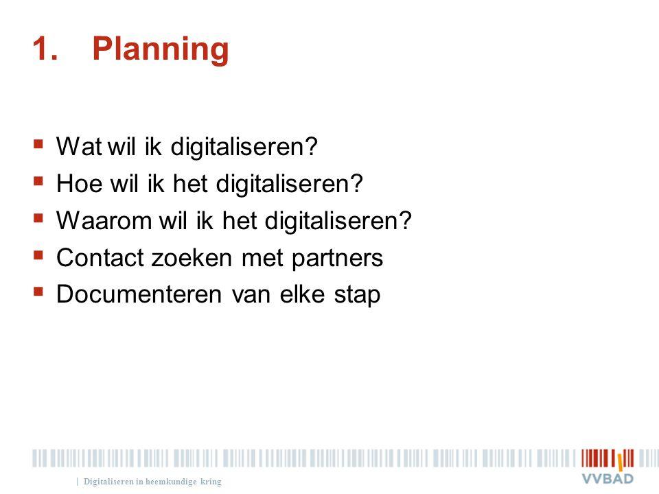 | 1.Planning  Wat wil ik digitaliseren?  Hoe wil ik het digitaliseren?  Waarom wil ik het digitaliseren?  Contact zoeken met partners  Documenter