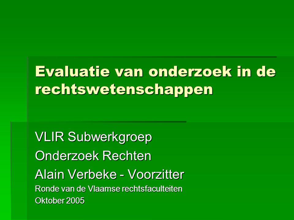 Evaluatie van onderzoek in de rechtswetenschappen VLIR Subwerkgroep Onderzoek Rechten Alain Verbeke - Voorzitter Ronde van de Vlaamse rechtsfaculteiten Oktober 2005