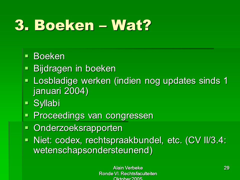 Alain Verbeke Ronde Vl. Rechtsfaculteiten Oktober 2005 29 3. Boeken – Wat?  Boeken  Bijdragen in boeken  Losbladige werken (indien nog updates sind