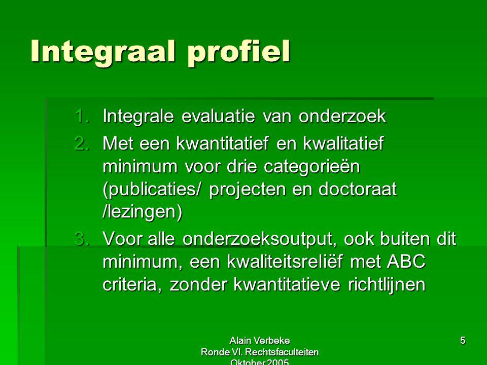 Alain Verbeke Ronde Vl. Rechtsfaculteiten Oktober 2005 5 Integraal profiel 1.Integrale evaluatie van onderzoek 2.Met een kwantitatief en kwalitatief m