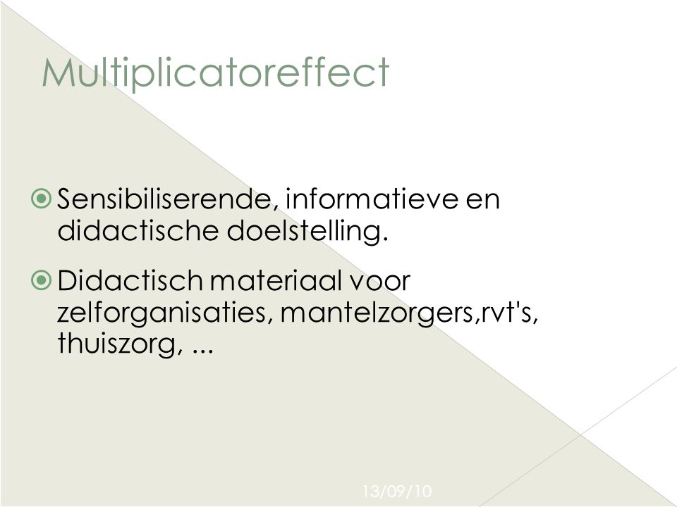 13/09/10 Multiplicatoreffect  Sensibiliserende, informatieve en didactische doelstelling.  Didactisch materiaal voor zelforganisaties, mantelzorgers