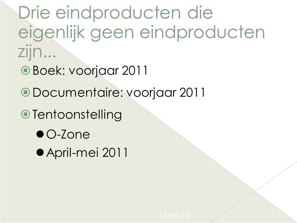 13/09/10 Drie eindproducten die eigenlijk geen eindproducten zijn...  Boek: voorjaar 2011  Documentaire: voorjaar 2011  Tentoonstelling  O-Zone 