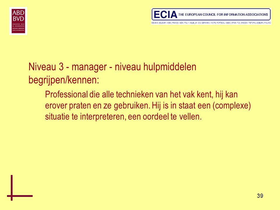 39 Niveau 3 - manager - niveau hulpmiddelen begrijpen/kennen: Professional die alle technieken van het vak kent, hij kan erover praten en ze gebruiken