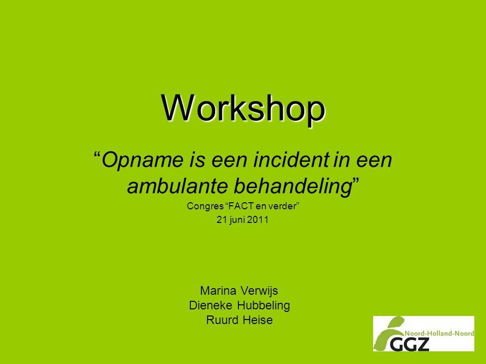 """Workshop """"Opname is een incident in een ambulante behandeling"""" Congres """"FACT en verder"""" 21 juni 2011 Marina Verwijs Dieneke Hubbeling Ruurd Heise"""