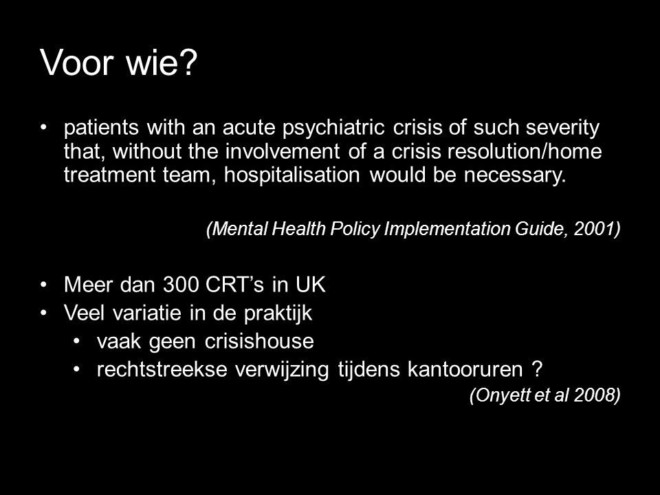 Voor wie? •patients with an acute psychiatric crisis of such severity that, without the involvement of a crisis resolution/home treatment team, hospit