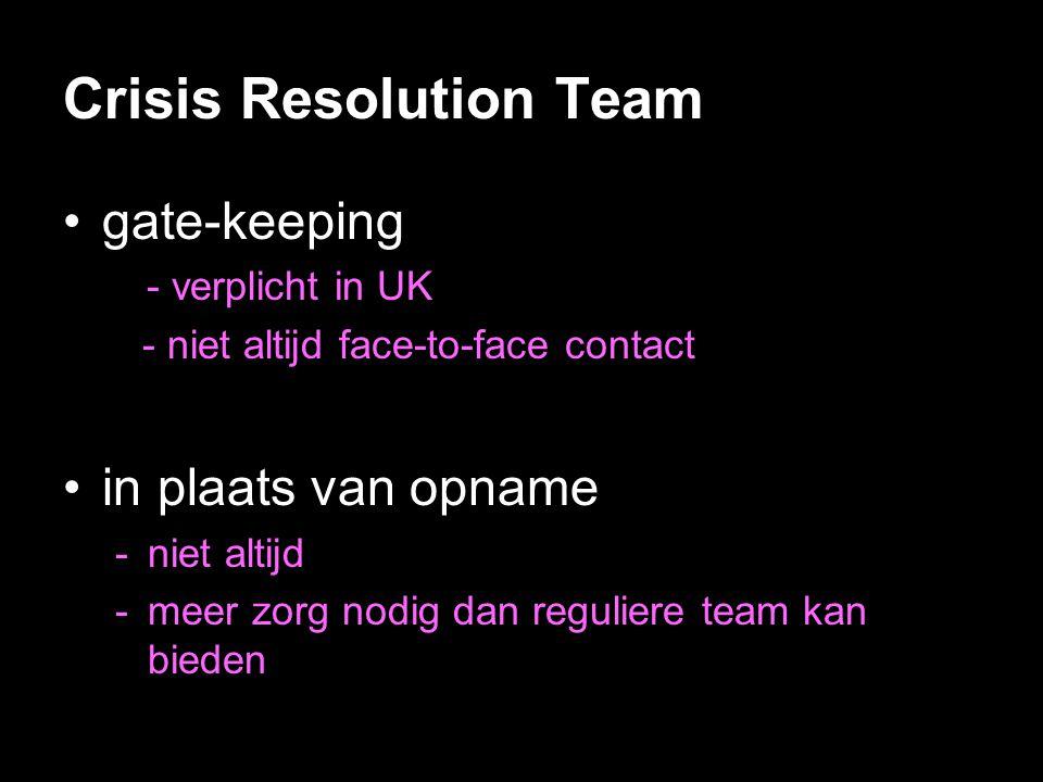 Crisis Resolution Team •gate-keeping - verplicht in UK - niet altijd face-to-face contact •in plaats van opname -niet altijd -meer zorg nodig dan regu