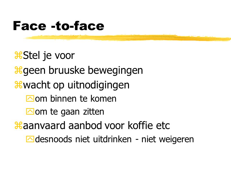 Face -to-face zStel je voor zgeen bruuske bewegingen zwacht op uitnodigingen yom binnen te komen yom te gaan zitten zaanvaard aanbod voor koffie etc y