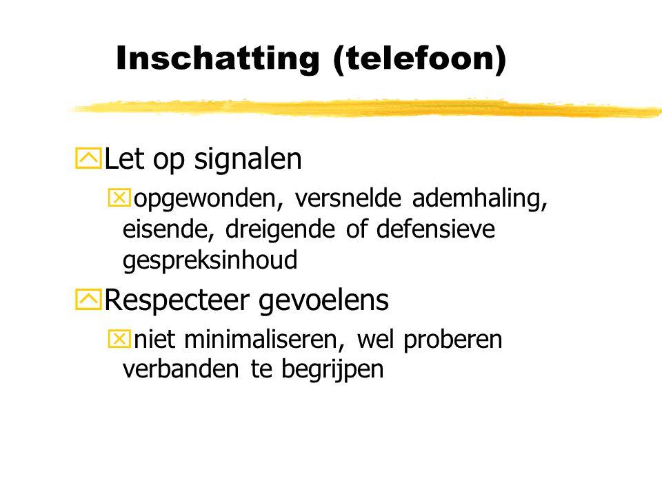 Inschatting (telefoon) yLet op signalen xopgewonden, versnelde ademhaling, eisende, dreigende of defensieve gespreksinhoud yRespecteer gevoelens xniet