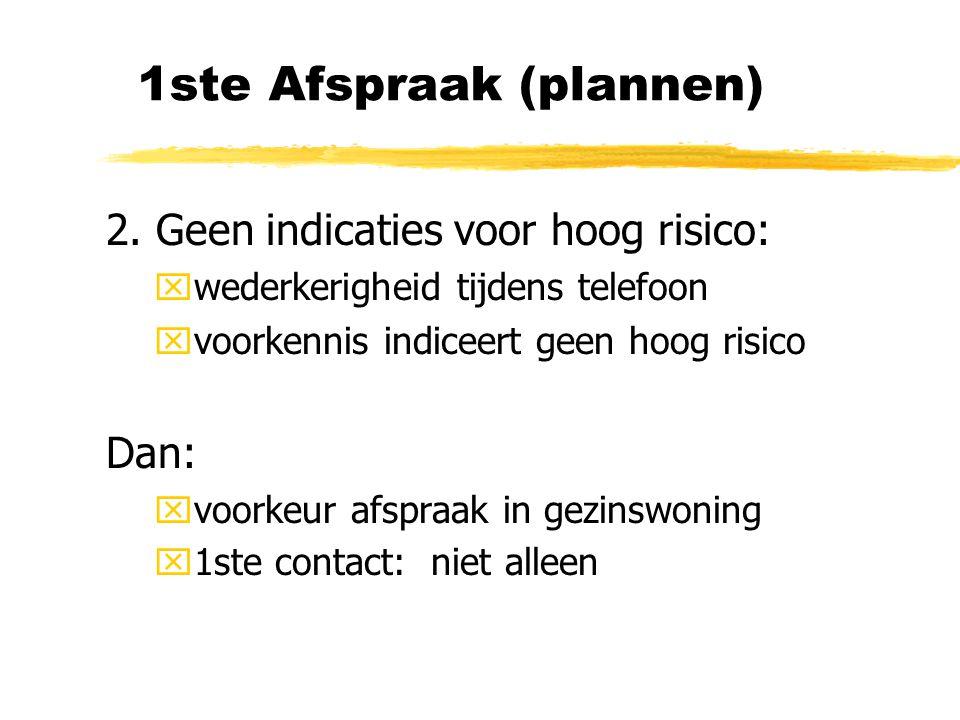 1ste Afspraak (plannen) 2. Geen indicaties voor hoog risico: xwederkerigheid tijdens telefoon xvoorkennis indiceert geen hoog risico Dan: xvoorkeur af