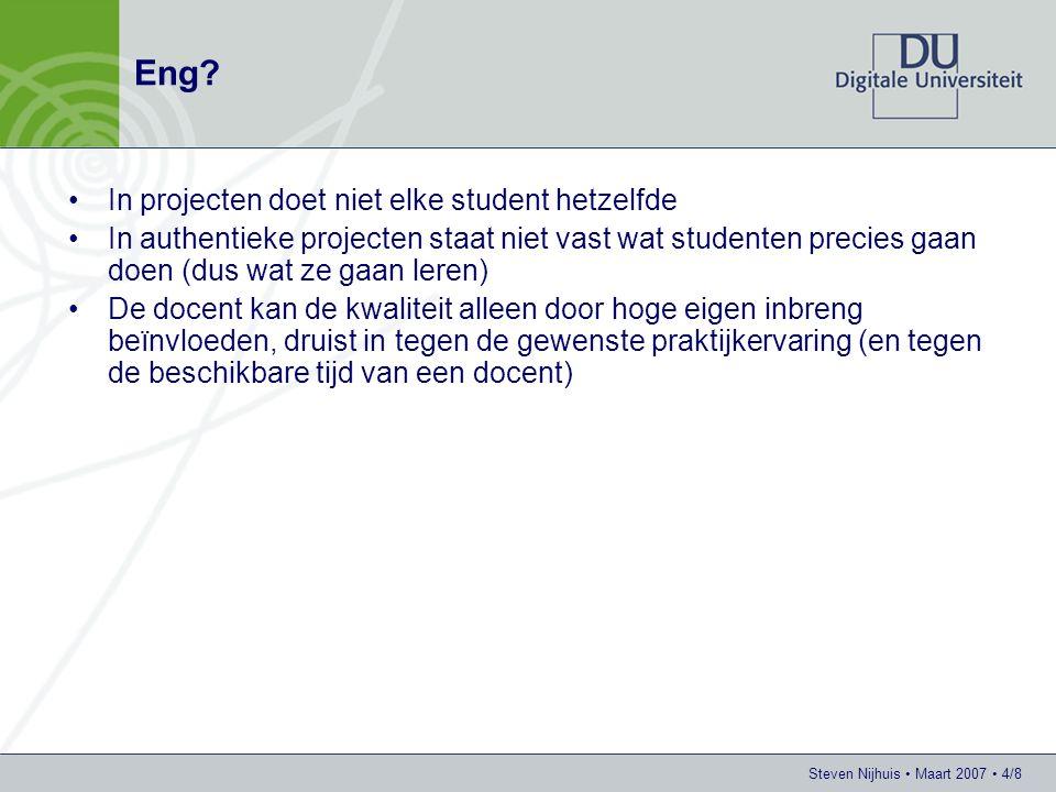 Steven Nijhuis • Maart 2007 • 5/8 Het begint bij het begin, de selectie van studenten op projecten •Advertentie opstellen –Vraag (relevant voor het domein) –Gezochte functies (einddoelen, herkenbaar in het domein) –Te leveren ondersteuning (wat gaat het 'bureau' u bieden) •Laten solliciteren •Selectie