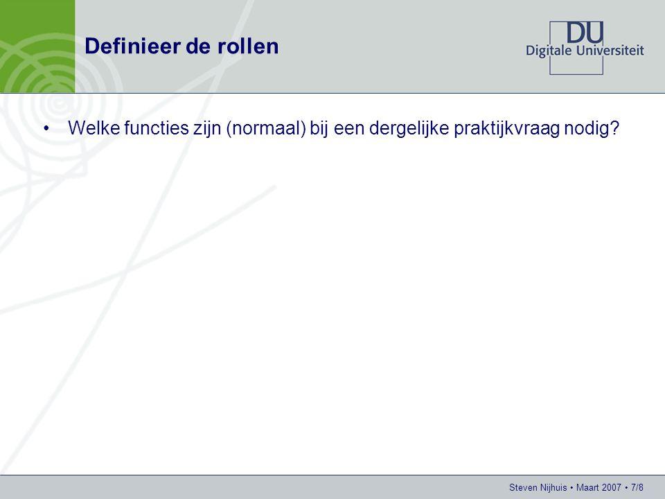 Steven Nijhuis • Maart 2007 • 7/8 Definieer de rollen •Welke functies zijn (normaal) bij een dergelijke praktijkvraag nodig