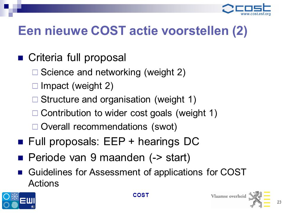 www.cost.esf.org Een nieuwe COST actie voorstellen (2)  Criteria full proposal  Science and networking (weight 2)  Impact (weight 2)  Structure and organisation (weight 1)  Contribution to wider cost goals (weight 1)  Overall recommendations (swot)  Full proposals: EEP + hearings DC  Periode van 9 maanden (-> start)  Guidelines for Assessment of applications for COST Actions COST 23