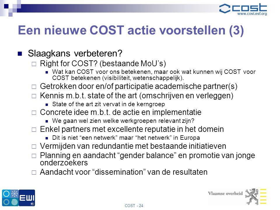 www.cost.esf.org COST - 24 Een nieuwe COST actie voorstellen (3)  Slaagkans verbeteren?  Right for COST? (bestaande MoU's)  Wat kan COST voor ons b