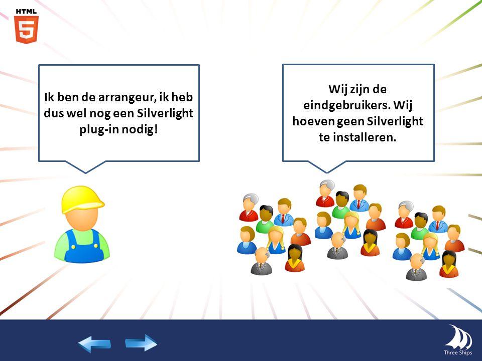 Ik ben de arrangeur, ik heb dus wel nog een Silverlight plug-in nodig! Wij zijn de eindgebruikers. Wij hoeven geen Silverlight te installeren.