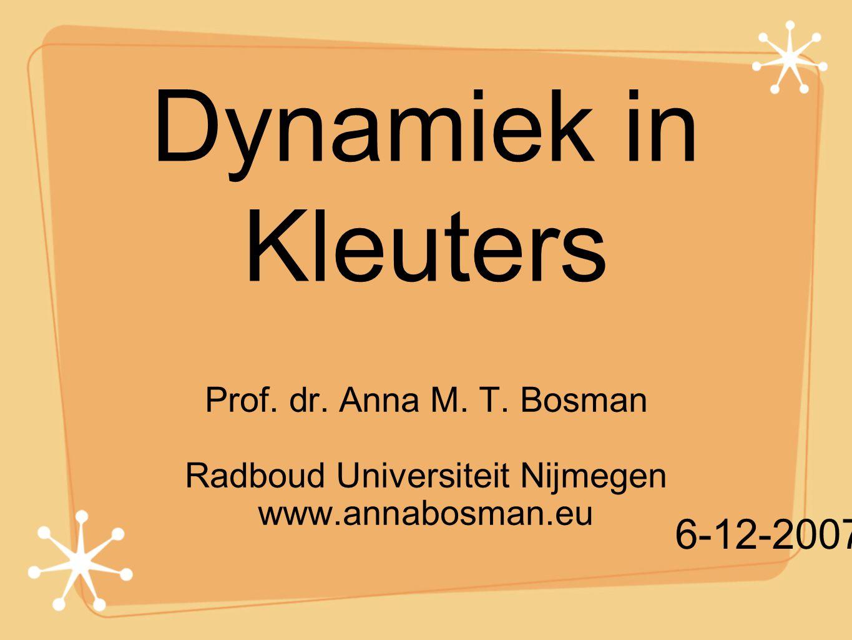 Dynamiek in Kleuters Prof. dr. Anna M. T. Bosman Radboud Universiteit Nijmegen www.annabosman.eu 6-12-2007