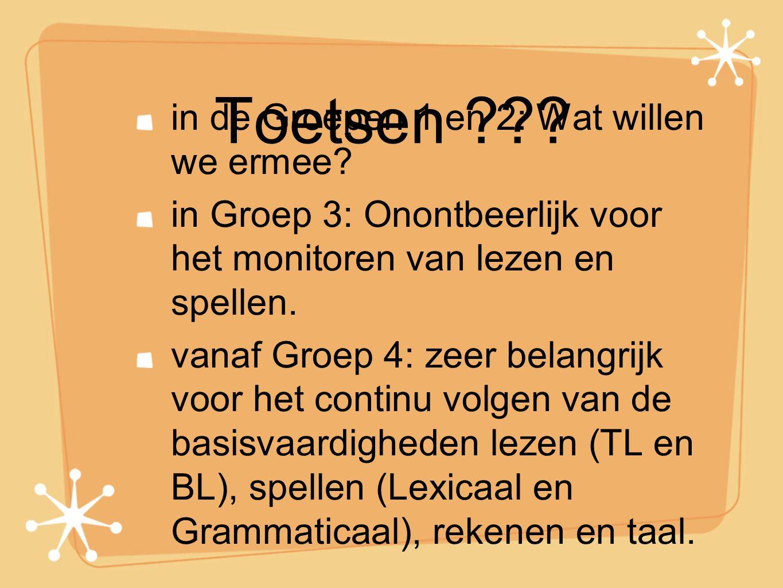Toetsen ??? in de Groepen 1 en 2: Wat willen we ermee? in Groep 3: Onontbeerlijk voor het monitoren van lezen en spellen. vanaf Groep 4: zeer belangri