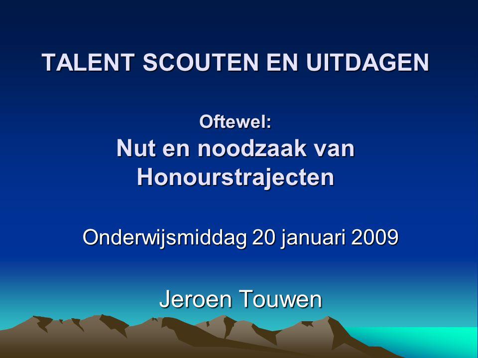 TALENT SCOUTEN EN UITDAGEN Oftewel: Nut en noodzaak van Honourstrajecten Onderwijsmiddag 20 januari 2009 Jeroen Touwen