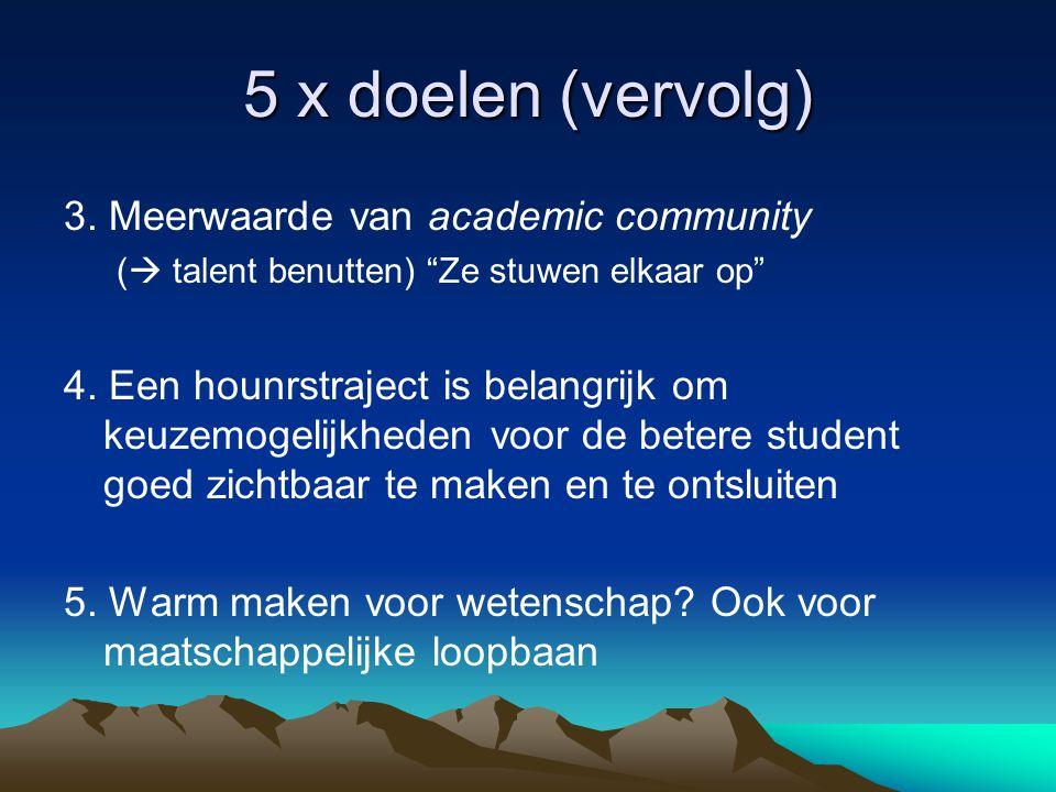 """5 x doelen (vervolg) 3. Meerwaarde van academic community (  talent benutten) """"Ze stuwen elkaar op"""" 4. Een hounrstraject is belangrijk om keuzemogeli"""