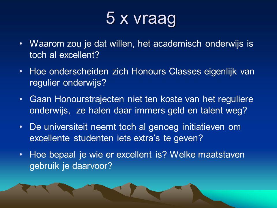 5 x vraag •Waarom zou je dat willen, het academisch onderwijs is toch al excellent? •Hoe onderscheiden zich Honours Classes eigenlijk van regulier ond