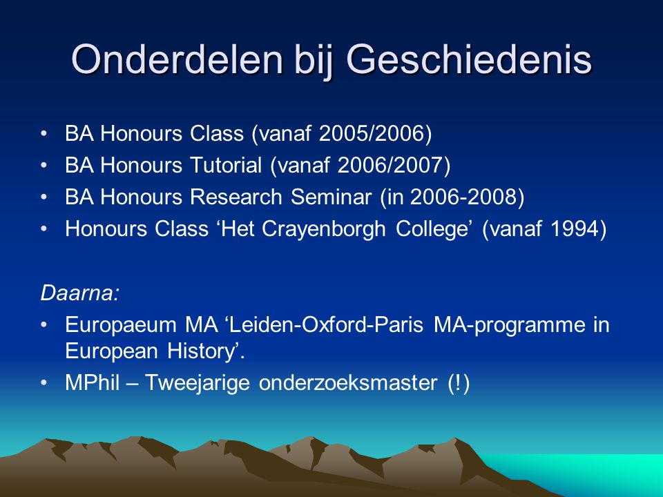 Onderdelen bij Geschiedenis •BA Honours Class (vanaf 2005/2006) •BA Honours Tutorial (vanaf 2006/2007) •BA Honours Research Seminar (in 2006-2008) •Honours Class 'Het Crayenborgh College' (vanaf 1994) Daarna: •Europaeum MA 'Leiden-Oxford-Paris MA-programme in European History'.