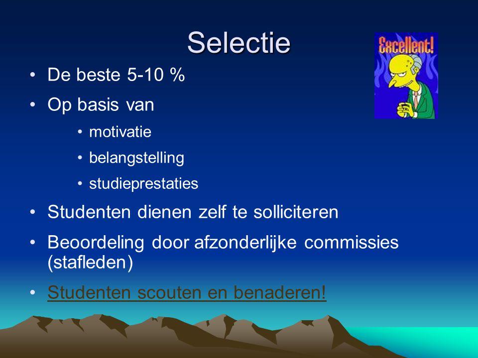 Selectie •De beste 5-10 % •Op basis van •motivatie •belangstelling •studieprestaties •Studenten dienen zelf te solliciteren •Beoordeling door afzonderlijke commissies (stafleden) •Studenten scouten en benaderen!