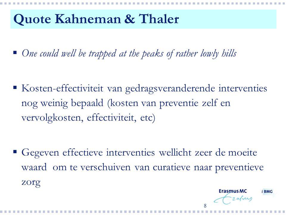 8  One could well be trapped at the peaks of rather lowly hills  Kosten-effectiviteit van gedragsveranderende interventies nog weinig bepaald (kosten van preventie zelf en vervolgkosten, effectiviteit, etc)  Gegeven effectieve interventies wellicht zeer de moeite waard om te verschuiven van curatieve naar preventieve zorg Quote Kahneman & Thaler
