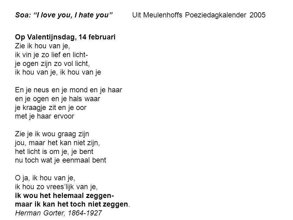 """Soa: """"I love you, I hate you""""Uit Meulenhoffs Poeziedagkalender 2005 Op Valentijnsdag, 14 februari Zie ik hou van je, ik vin je zo lief en licht- je og"""