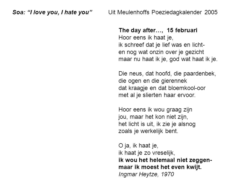 "Soa: ""I love you, I hate you""Uit Meulenhoffs Poeziedagkalender 2005 The day after…, 15 februari Hoor eens ik haat je, ik schreef dat je lief was en li"