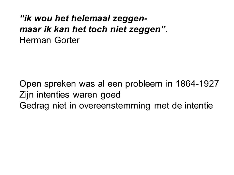 """""""ik wou het helemaal zeggen- maar ik kan het toch niet zeggen"""". Herman Gorter Open spreken was al een probleem in 1864-1927 Zijn intenties waren goed"""
