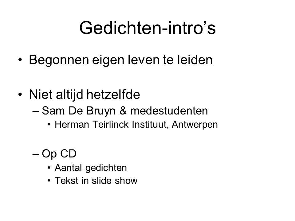Gedichten-intro's •Begonnen eigen leven te leiden •Niet altijd hetzelfde –Sam De Bruyn & medestudenten •Herman Teirlinck Instituut, Antwerpen –Op CD •