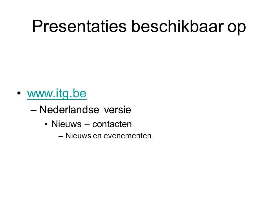 Presentaties beschikbaar op •www.itg.bewww.itg.be –Nederlandse versie •Nieuws – contacten –Nieuws en evenementen