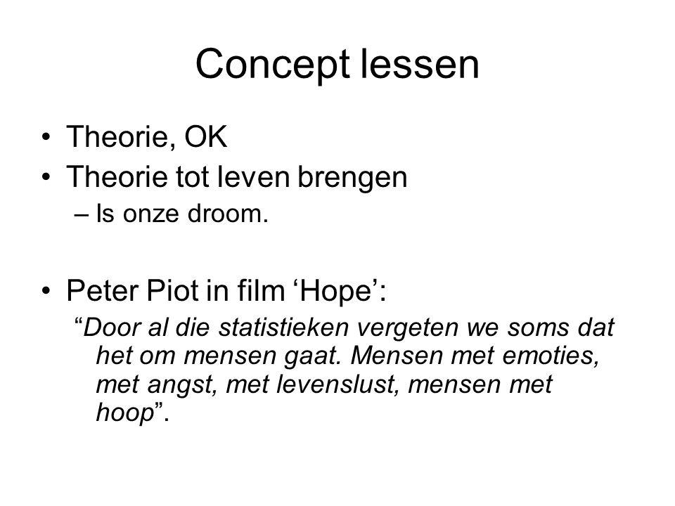 """Concept lessen •Theorie, OK •Theorie tot leven brengen –Is onze droom. •Peter Piot in film 'Hope': """"Door al die statistieken vergeten we soms dat het"""