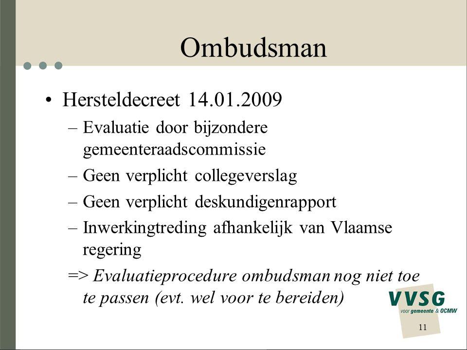 Ombudsman •Hersteldecreet 14.01.2009 –Evaluatie door bijzondere gemeenteraadscommissie –Geen verplicht collegeverslag –Geen verplicht deskundigenrapport –Inwerkingtreding afhankelijk van Vlaamse regering => Evaluatieprocedure ombudsman nog niet toe te passen (evt.