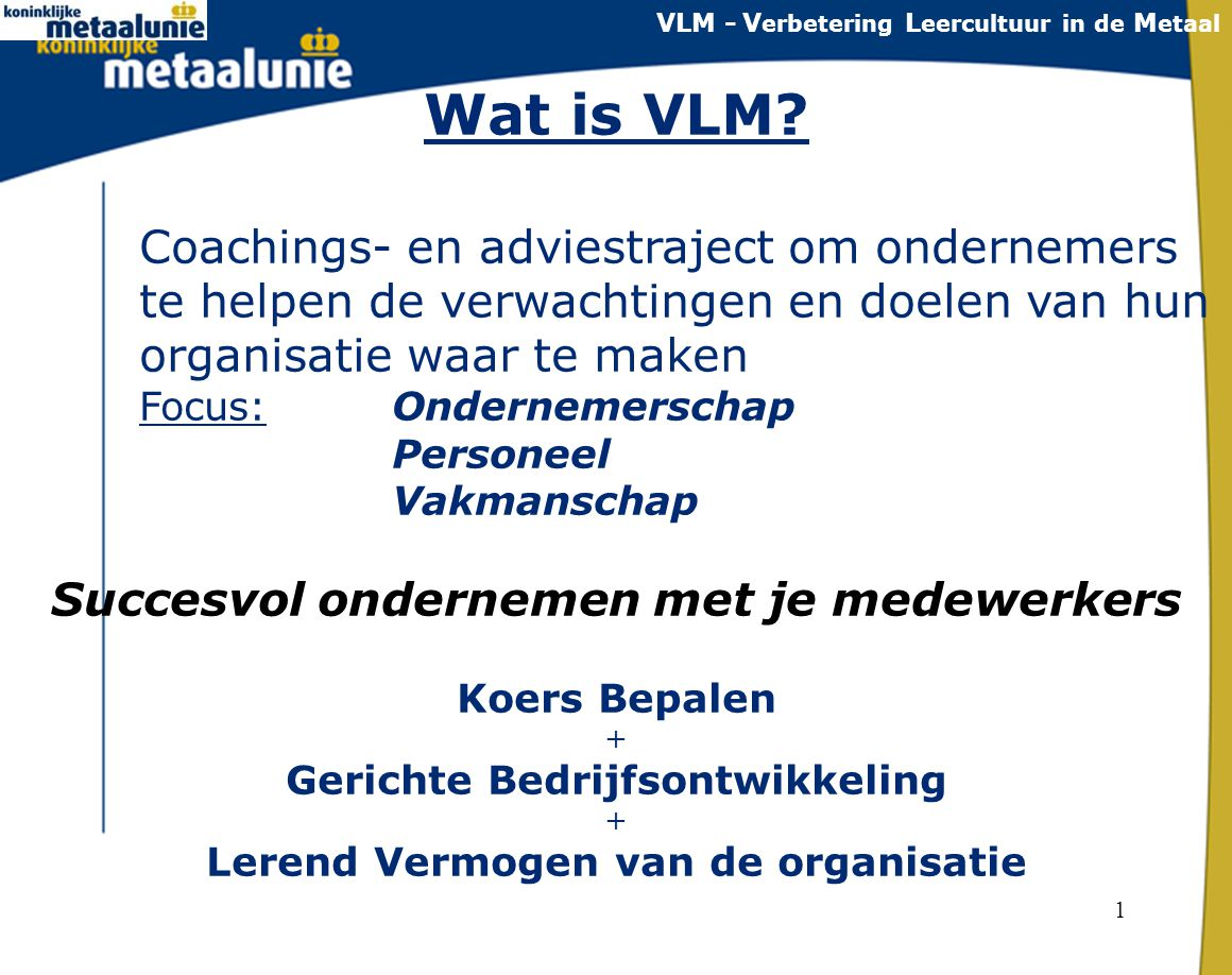 1 Wat is VLM? Coachings- en adviestraject om ondernemers te helpen de verwachtingen en doelen van hun organisatie waar te maken Focus: Ondernemerschap