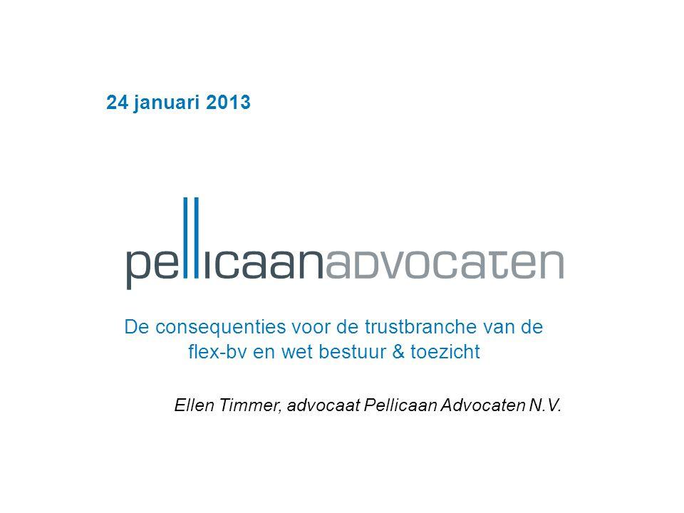 24 januari 2013 De consequenties voor de trustbranche van de flex-bv en wet bestuur & toezicht Ellen Timmer, advocaat Pellicaan Advocaten N.V.