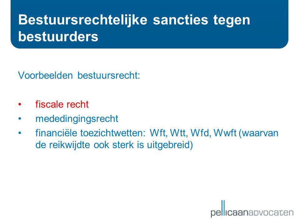 Bestuursrechtelijke sancties tegen bestuurders Voorbeelden bestuursrecht: •fiscale recht •mededingingsrecht •financiële toezichtwetten: Wft, Wtt, Wfd,
