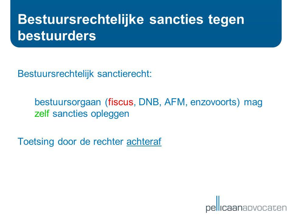 Bestuursrechtelijke sancties tegen bestuurders Bestuursrechtelijk sanctierecht: bestuursorgaan (fiscus, DNB, AFM, enzovoorts) mag zelf sancties oplegg