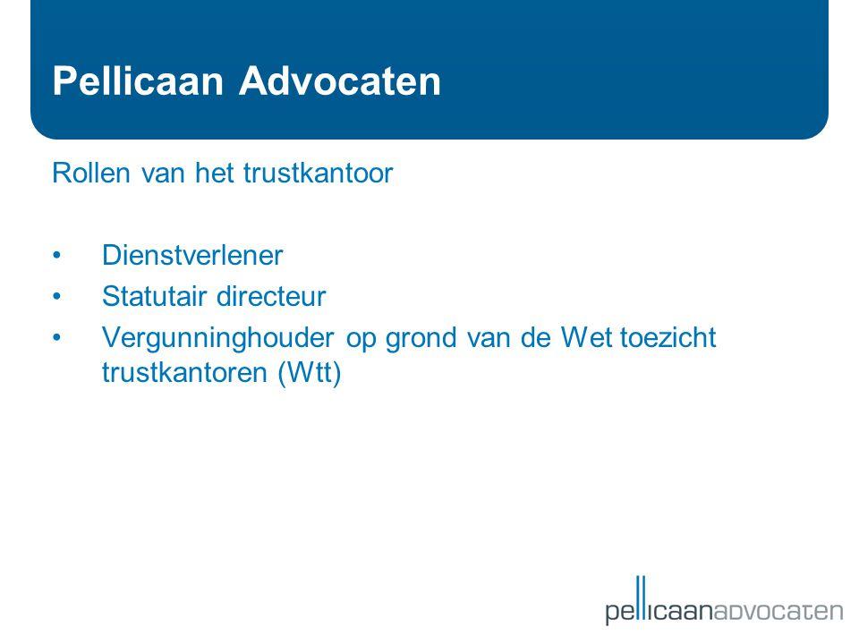 Pellicaan Advocaten Rollen van het trustkantoor •Dienstverlener •Statutair directeur •Vergunninghouder op grond van de Wet toezicht trustkantoren (Wtt