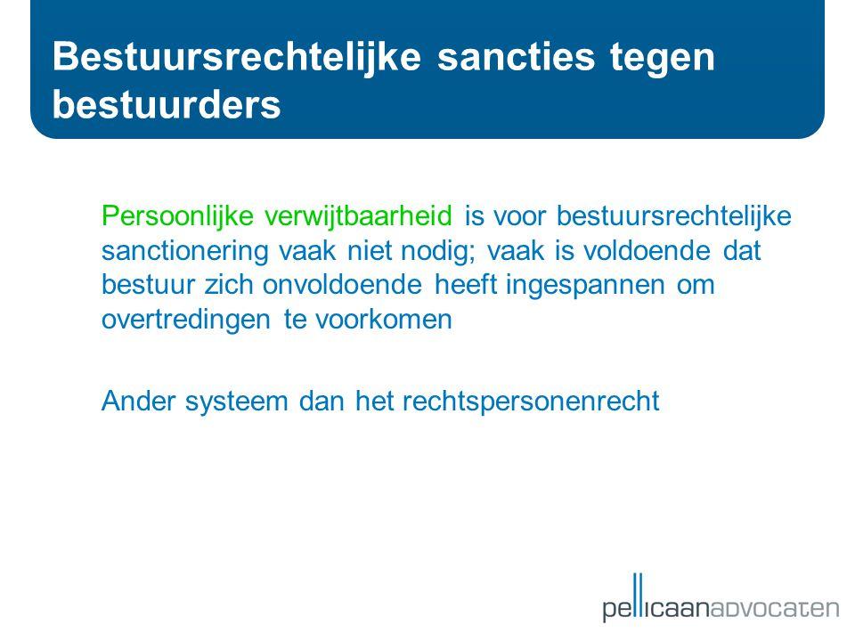 Bestuursrechtelijke sancties tegen bestuurders Persoonlijke verwijtbaarheid is voor bestuursrechtelijke sanctionering vaak niet nodig; vaak is voldoen