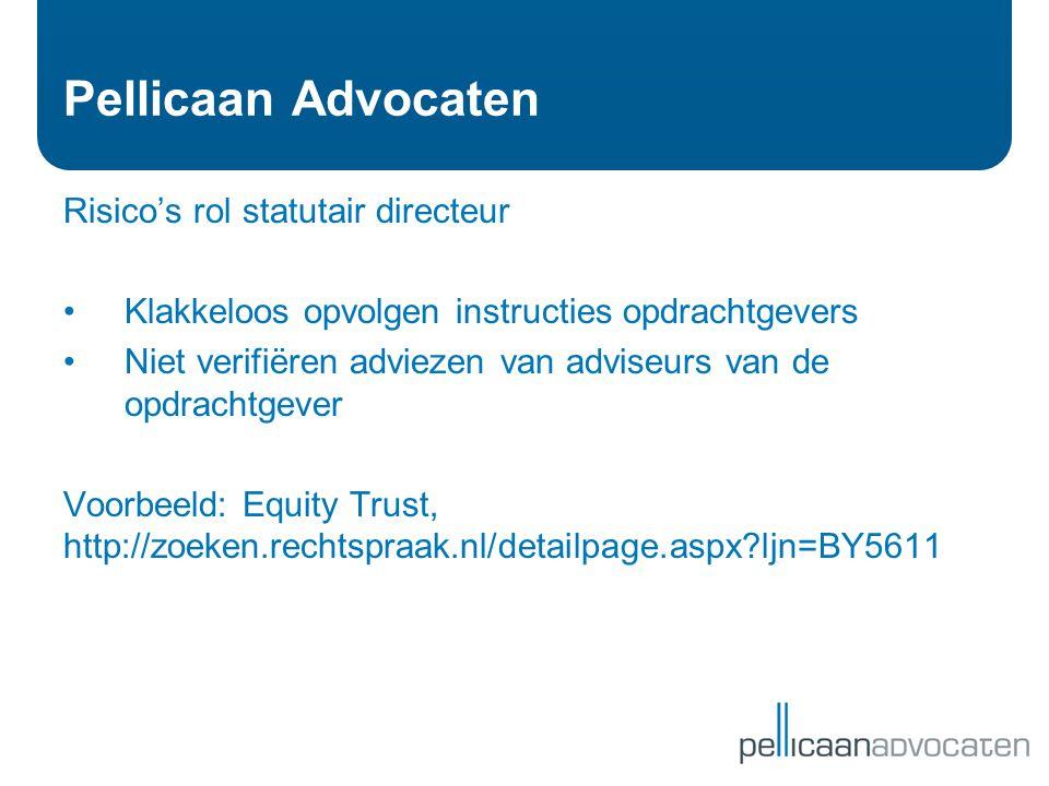 Pellicaan Advocaten Risico's rol statutair directeur •Klakkeloos opvolgen instructies opdrachtgevers •Niet verifiëren adviezen van adviseurs van de op