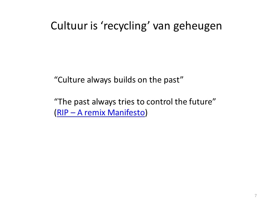 Cultuur is 'recycling' van geheugen Culture always builds on the past The past always tries to control the future (RIP – A remix Manifesto)RIP – A remix Manifesto 7