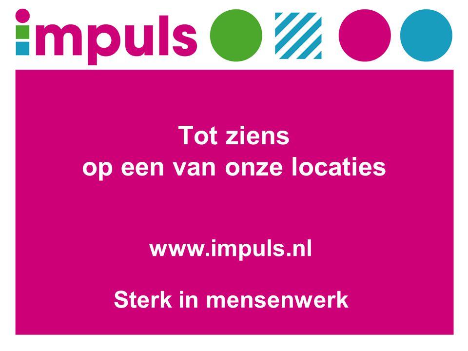 Tot ziens op een van onze locaties Sterk in mensenwerk www.impuls.nl