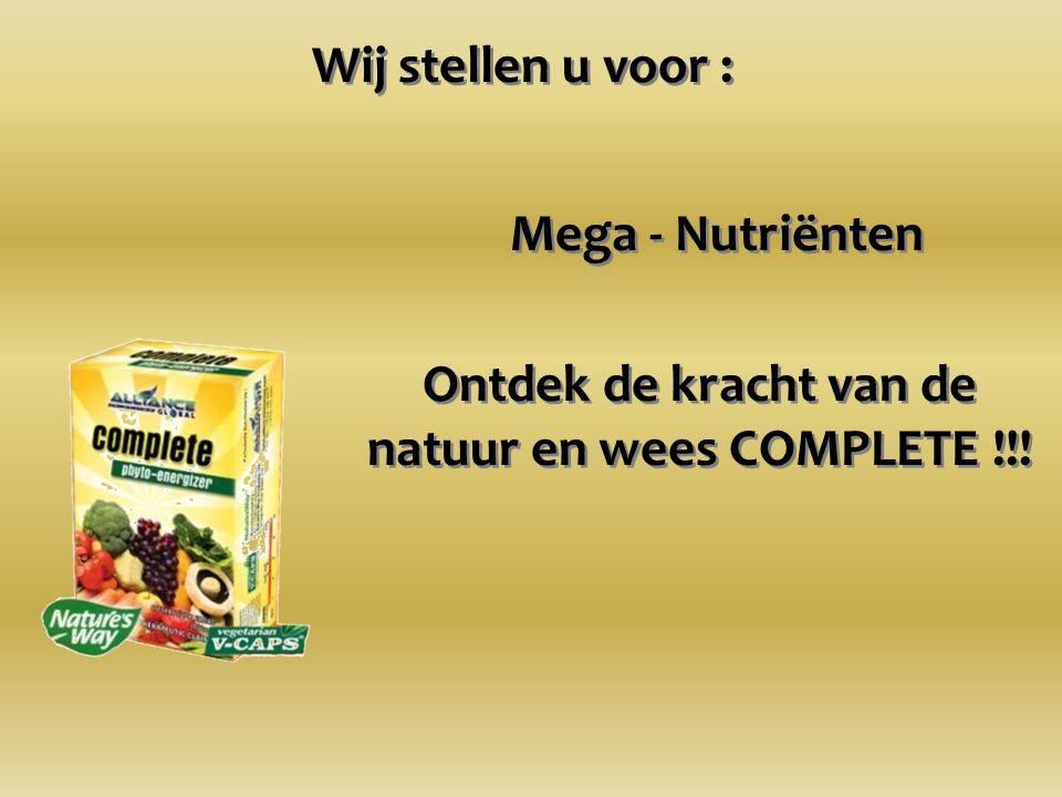 Wij stellen u voor : Mega - Nutriënten Ontdek de kracht van de natuur en wees COMPLETE !!!
