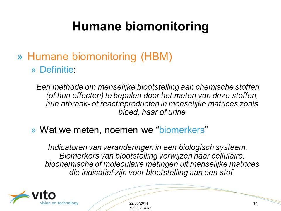 22/06/201417 © 2010, VITO NV »Humane biomonitoring (HBM) »Definitie: Een methode om menselijke blootstelling aan chemische stoffen (of hun effecten) t