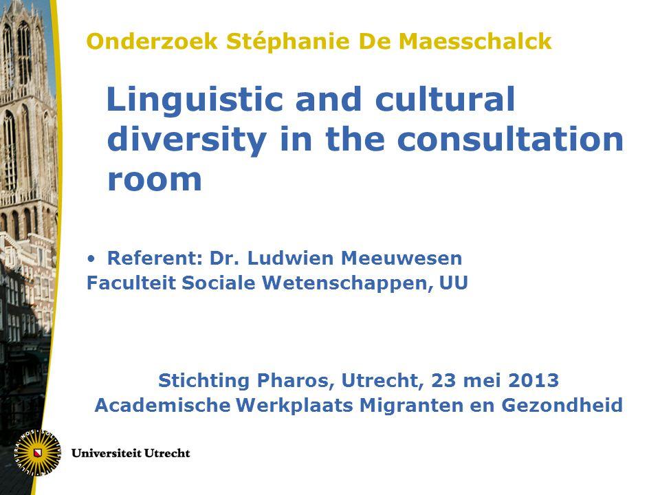Onderzoek Stéphanie De Maesschalck Linguistic and cultural diversity in the consultation room •Referent: Dr. Ludwien Meeuwesen Faculteit Sociale Weten