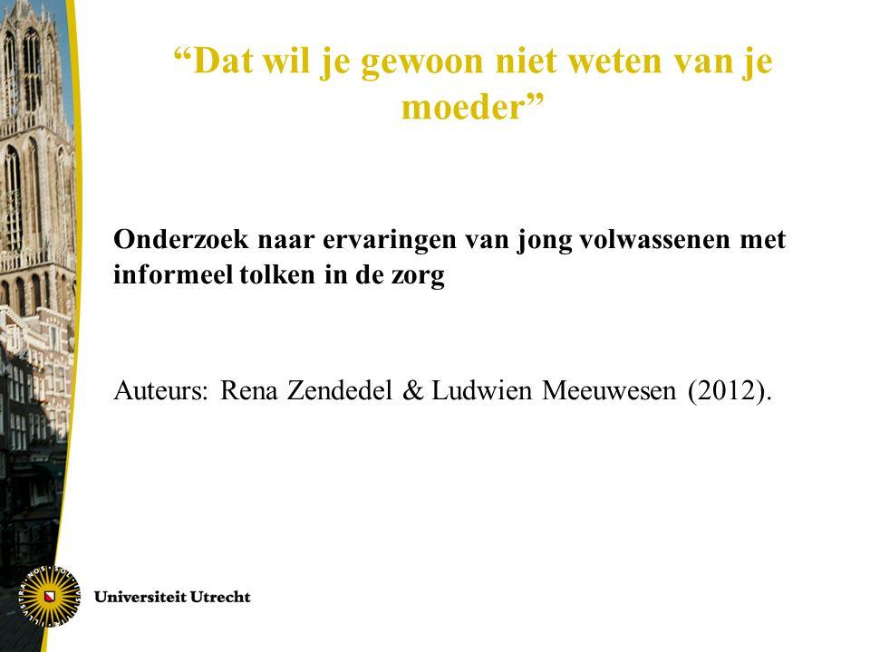 Dat wil je gewoon niet weten van je moeder Onderzoek naar ervaringen van jong volwassenen met informeel tolken in de zorg Auteurs: Rena Zendedel & Ludwien Meeuwesen (2012).