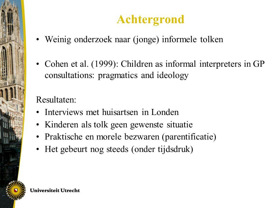 Achtergrond •Weinig onderzoek naar (jonge) informele tolken •Cohen et al. (1999): Children as informal interpreters in GP consultations: pragmatics an