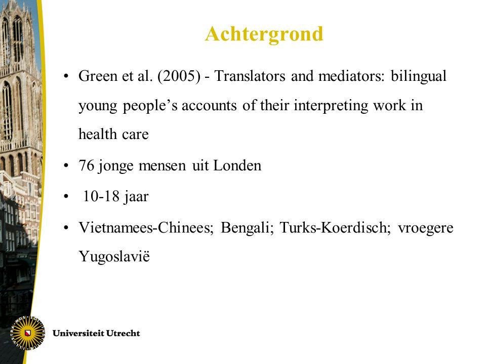 Achtergrond •Green et al. (2005) - Translators and mediators: bilingual young people's accounts of their interpreting work in health care •76 jonge me