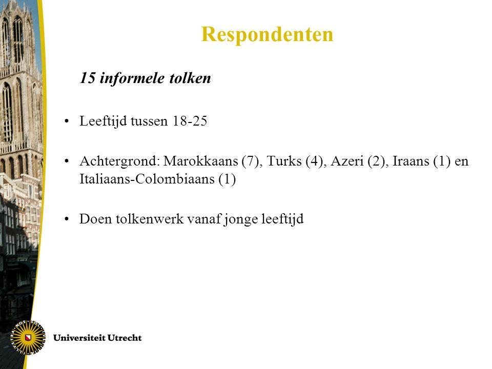 Respondenten 15 informele tolken •Leeftijd tussen 18-25 •Achtergrond: Marokkaans (7), Turks (4), Azeri (2), Iraans (1) en Italiaans-Colombiaans (1) •Doen tolkenwerk vanaf jonge leeftijd