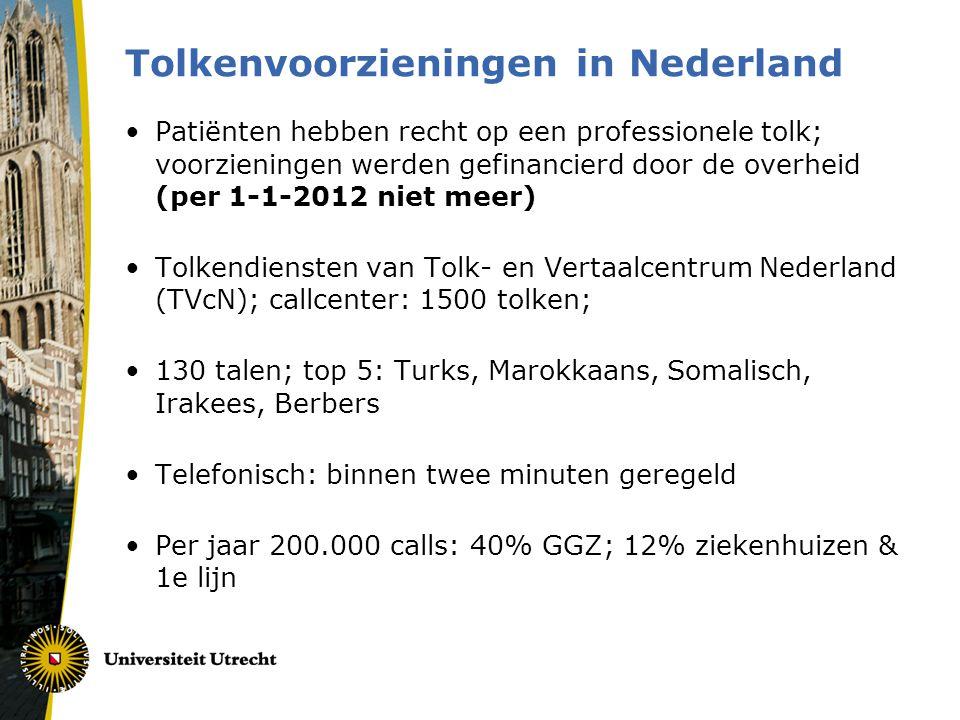 Tolkenvoorzieningen in Nederland •Patiënten hebben recht op een professionele tolk; voorzieningen werden gefinancierd door de overheid (per 1-1-2012 niet meer) •Tolkendiensten van Tolk- en Vertaalcentrum Nederland (TVcN); callcenter: 1500 tolken; •130 talen; top 5: Turks, Marokkaans, Somalisch, Irakees, Berbers •Telefonisch: binnen twee minuten geregeld •Per jaar 200.000 calls: 40% GGZ; 12% ziekenhuizen & 1e lijn